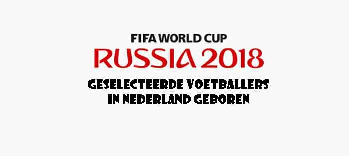 WK Voetbal 2018 Voetballers in Nederland Geboren